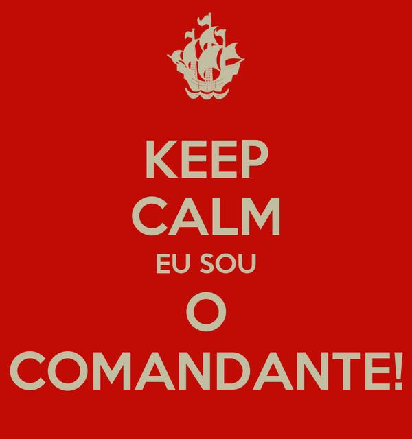 KEEP CALM EU SOU O COMANDANTE!