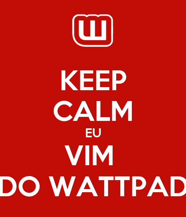 KEEP CALM EU VIM  DO WATTPAD