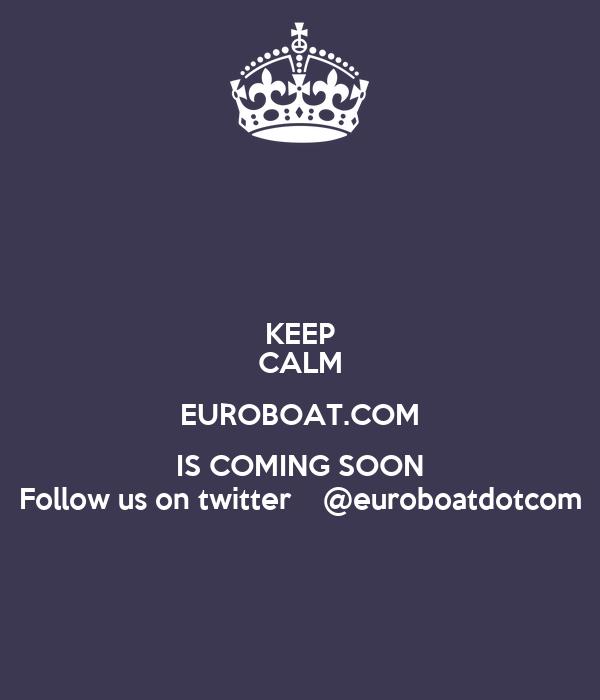 KEEP CALM EUROBOAT.COM IS COMING SOON Follow us on twitter    @euroboatdotcom