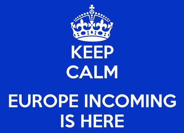 KEEP CALM  EUROPE INCOMING IS HERE