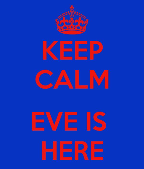 KEEP CALM  EVE IS  HERE
