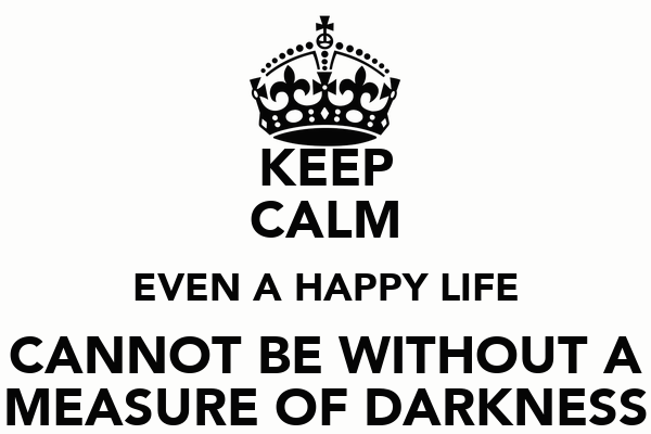 KEEP CALM EVEN A HAPPY LIFE CANNOT BE WITHOUT A MEASURE OF DARKNESS