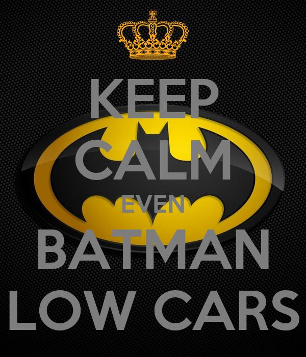 KEEP CALM EVEN BATMAN LOW CARS