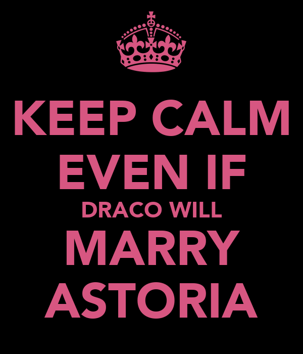 KEEP CALM EVEN IF DRACO WILL MARRY ASTORIA