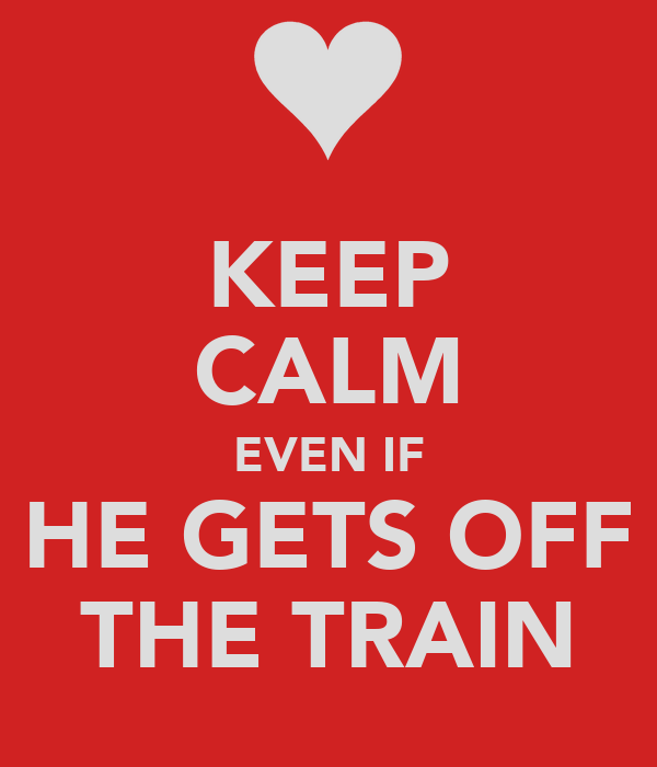 KEEP CALM EVEN IF HE GETS OFF THE TRAIN