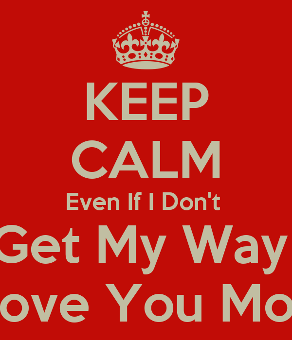 KEEP CALM Even If I Don't  Get My Way  I Love You Most