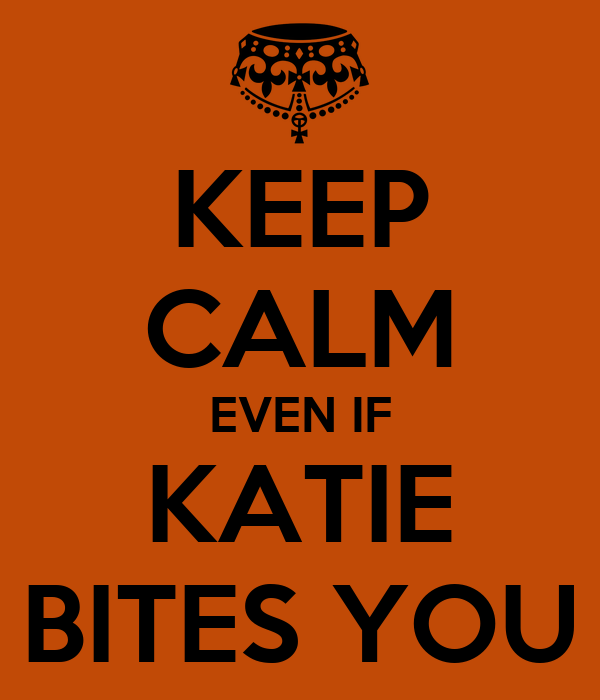 KEEP CALM EVEN IF KATIE BITES YOU