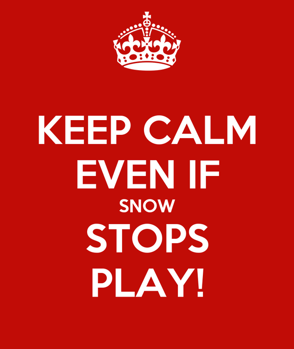 KEEP CALM EVEN IF SNOW STOPS PLAY!
