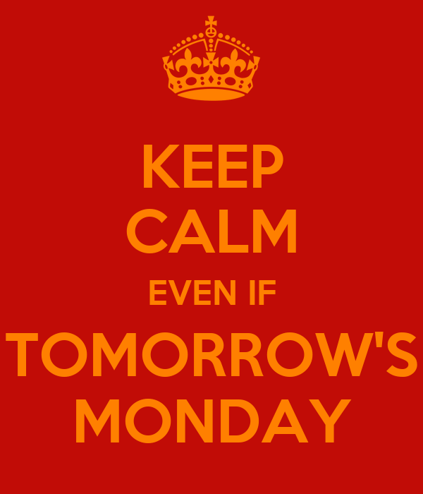 KEEP CALM EVEN IF TOMORROW'S MONDAY