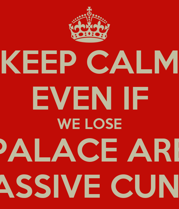 KEEP CALM EVEN IF WE LOSE PALACE ARE MASSIVE CUNTS