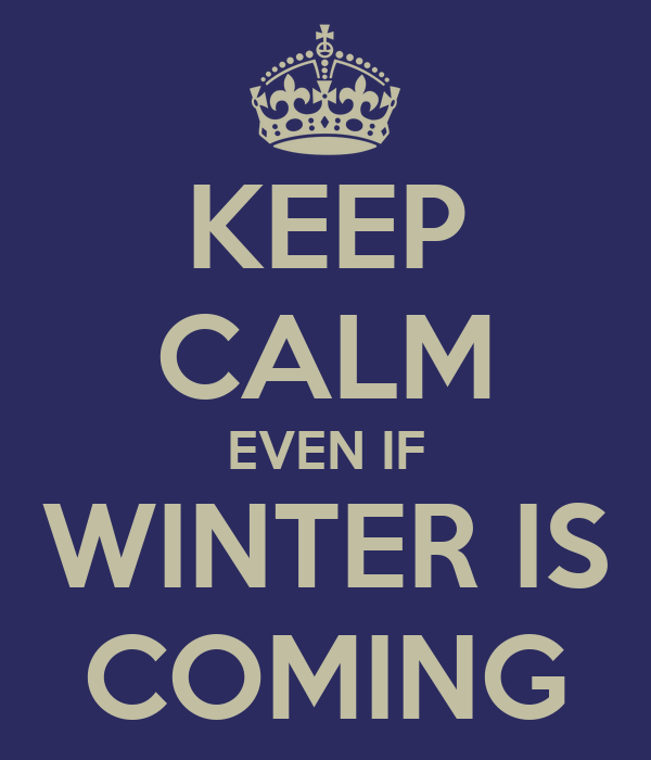 KEEP CALM EVEN IF WINTER IS COMING