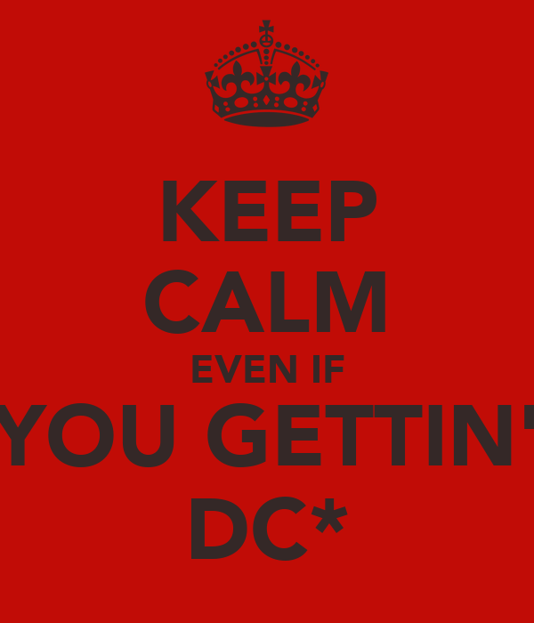 KEEP CALM EVEN IF YOU GETTIN' DC*