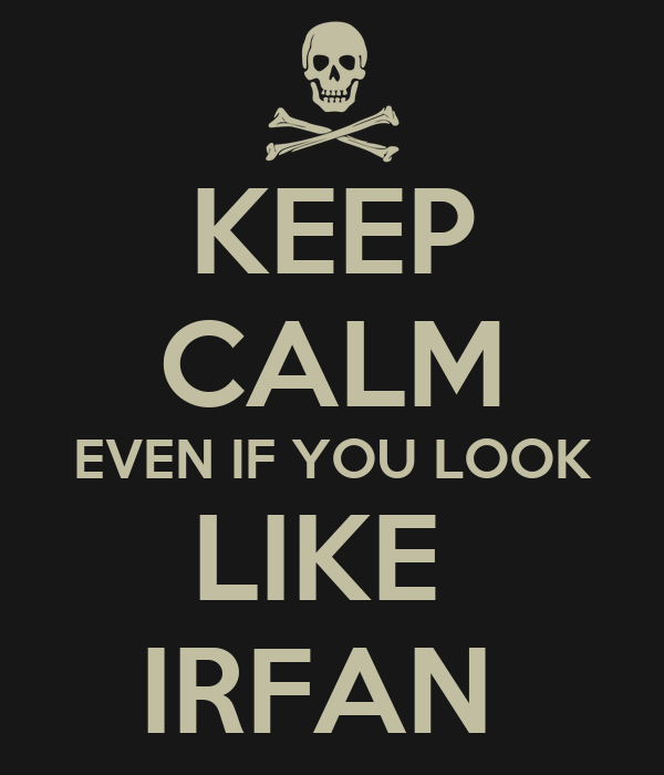 KEEP CALM EVEN IF YOU LOOK LIKE  IRFAN