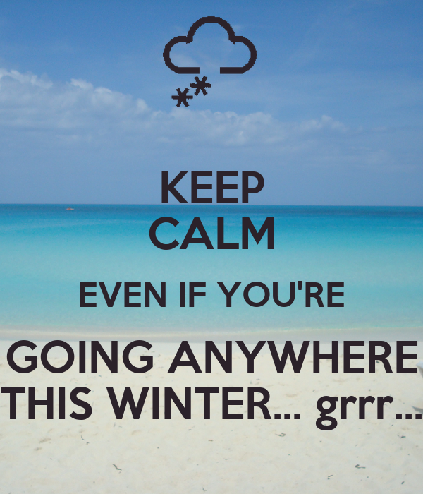 KEEP CALM EVEN IF YOU'RE GOING ANYWHERE THIS WINTER... grrr...