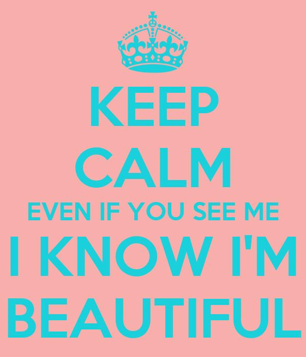 KEEP CALM EVEN IF YOU SEE ME I KNOW I'M BEAUTIFUL
