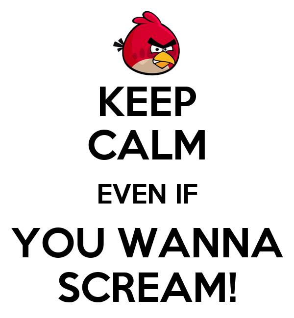 KEEP CALM EVEN IF YOU WANNA SCREAM!