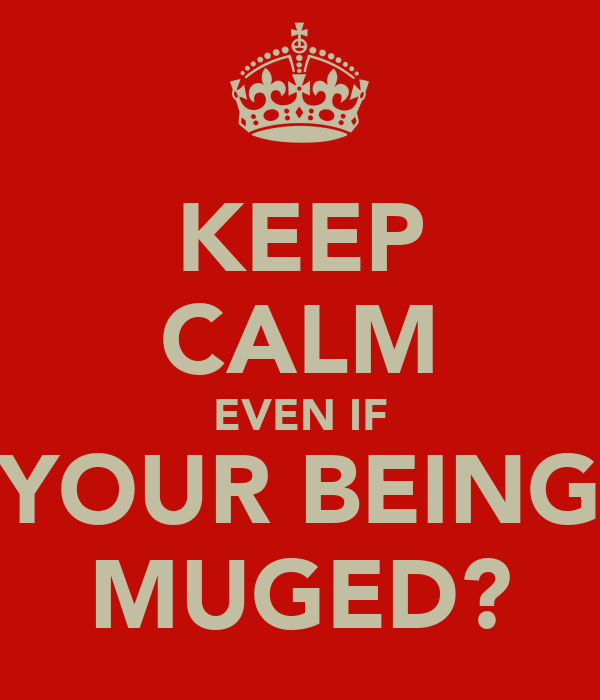 KEEP CALM EVEN IF YOUR BEING MUGED?