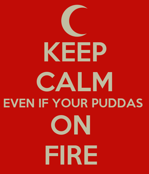 KEEP CALM EVEN IF YOUR PUDDAS  ON  FIRE