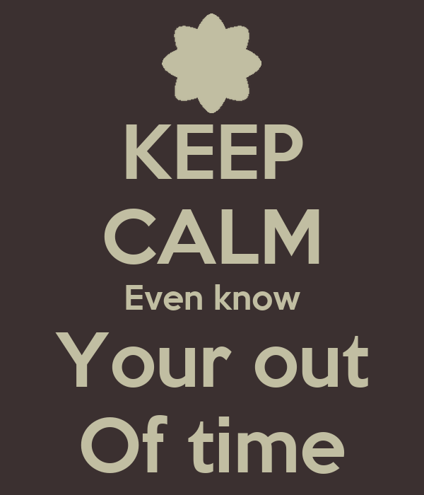 KEEP CALM Even know Your out Of time