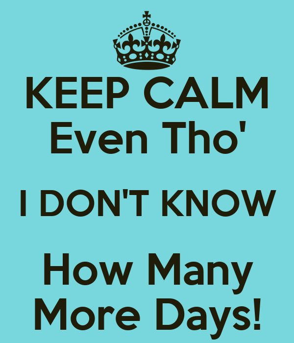 KEEP CALM Even Tho' I DON'T KNOW How Many More Days!