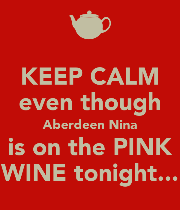 KEEP CALM even though Aberdeen Nina is on the PINK WINE tonight...
