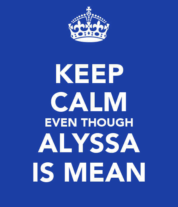 KEEP CALM EVEN THOUGH ALYSSA IS MEAN