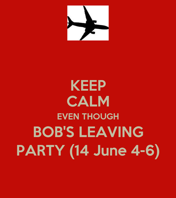 KEEP CALM EVEN THOUGH BOB'S LEAVING PARTY (14 June 4-6)