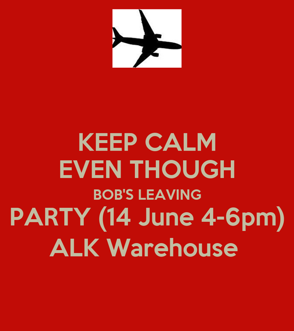 KEEP CALM EVEN THOUGH BOB'S LEAVING PARTY (14 June 4-6pm) ALK Warehouse