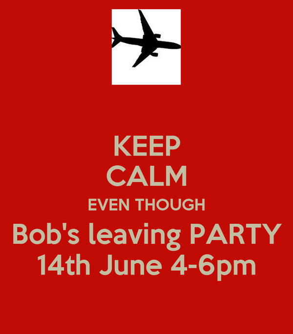 KEEP CALM EVEN THOUGH Bob's leaving PARTY 14th June 4-6pm