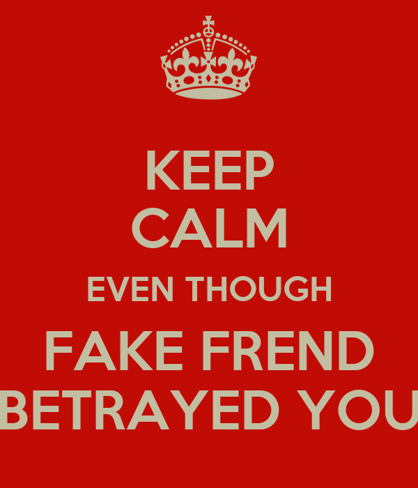 KEEP CALM EVEN THOUGH FAKE FREND BETRAYED YOU