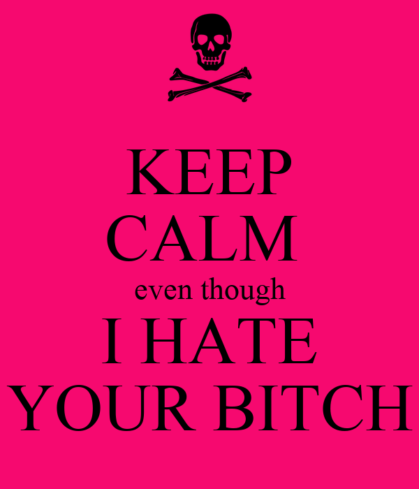 KEEP CALM  even though I HATE YOUR BITCH