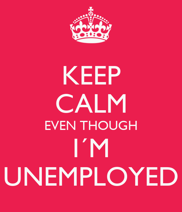 KEEP CALM EVEN THOUGH I´M UNEMPLOYED