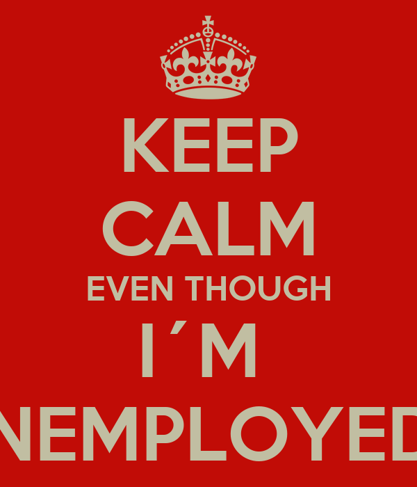 KEEP CALM EVEN THOUGH I´M  UNEMPLOYED...