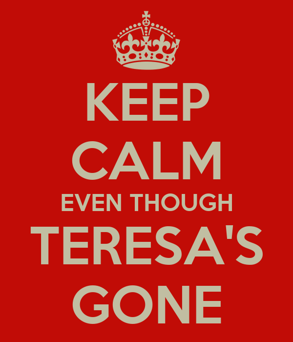 KEEP CALM EVEN THOUGH TERESA'S GONE