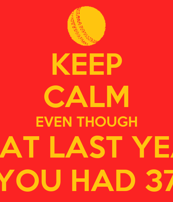 KEEP CALM EVEN THOUGH THAT LAST YEAR YOU HAD 37