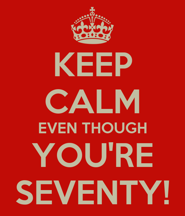 KEEP CALM EVEN THOUGH YOU'RE SEVENTY!