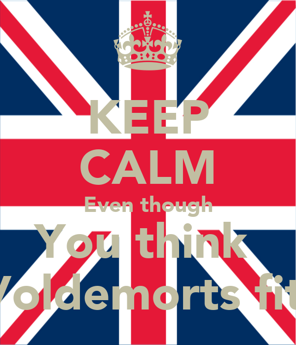 KEEP CALM Even though You think  Voldemorts fit