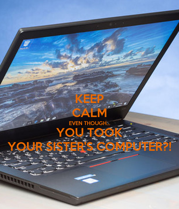 KEEP CALM EVEN THOUGH... YOU TOOK YOUR SISTER'S COMPUTER?!