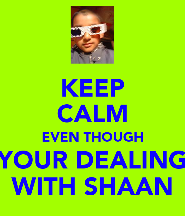 KEEP CALM EVEN THOUGH YOUR DEALING WITH SHAAN