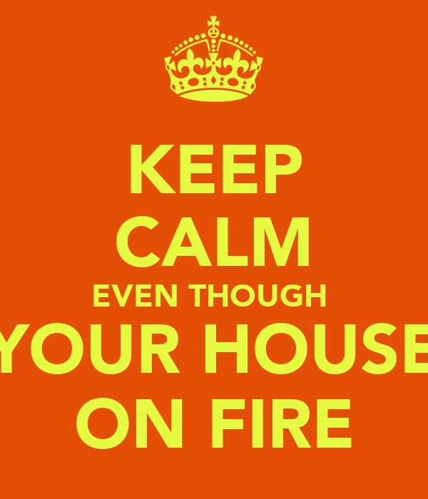 KEEP CALM EVEN THOUGH  YOUR HOUSE ON FIRE