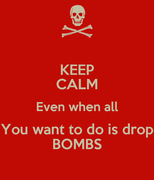 KEEP CALM Even when all You want to do is drop BOMBS