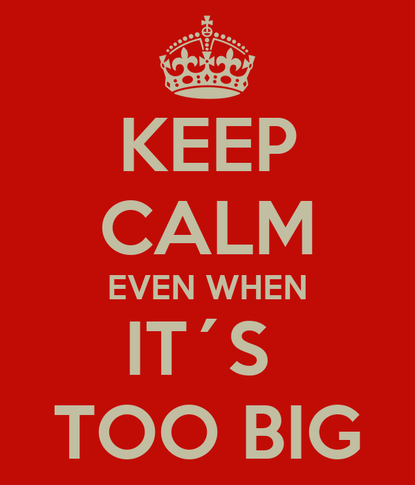 KEEP CALM EVEN WHEN IT´S  TOO BIG