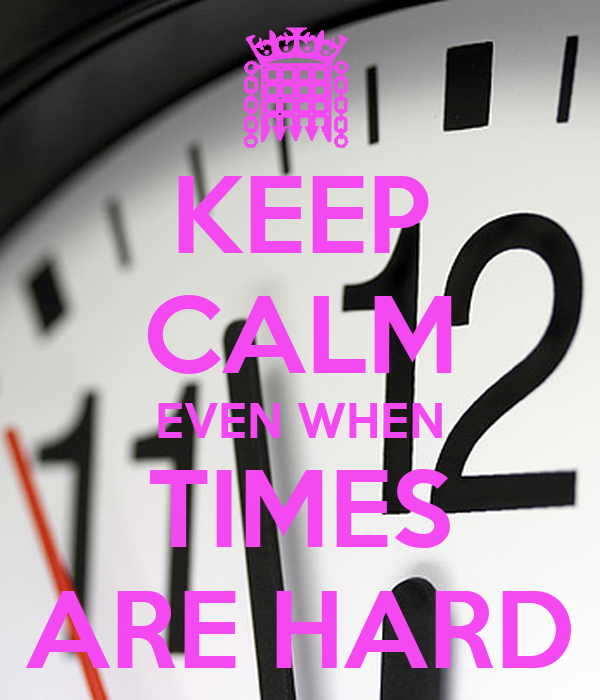 KEEP CALM EVEN WHEN TIMES ARE HARD