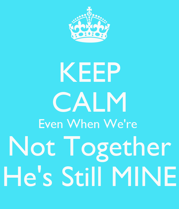 KEEP CALM Even When We're  Not Together He's Still MINE