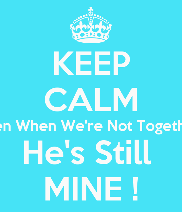 KEEP CALM Even When We're Not Together  He's Still  MINE !