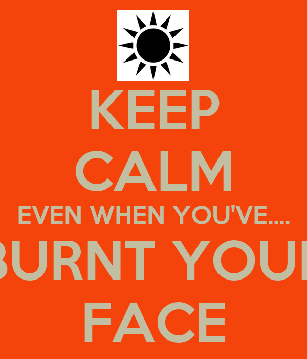 KEEP CALM EVEN WHEN YOU'VE.... BURNT YOUR FACE