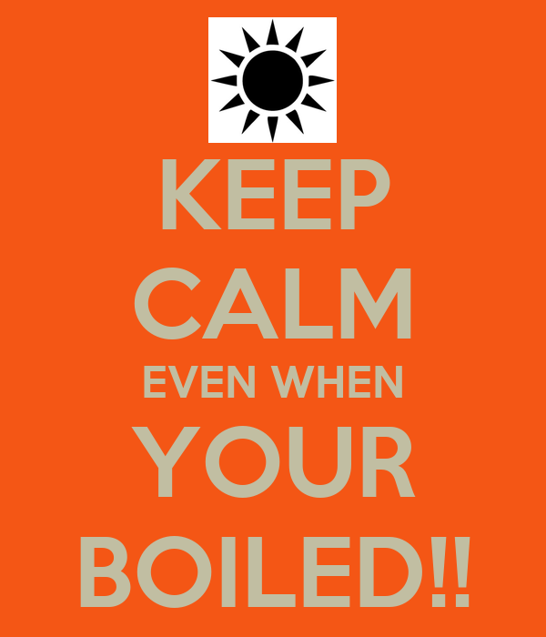 KEEP CALM EVEN WHEN YOUR BOILED!!
