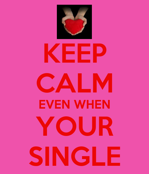 KEEP CALM EVEN WHEN YOUR SINGLE