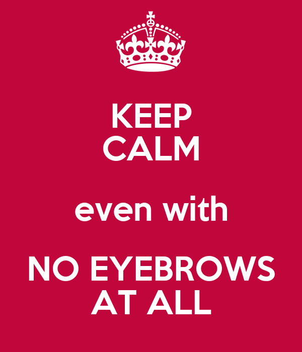 KEEP CALM even with NO EYEBROWS AT ALL