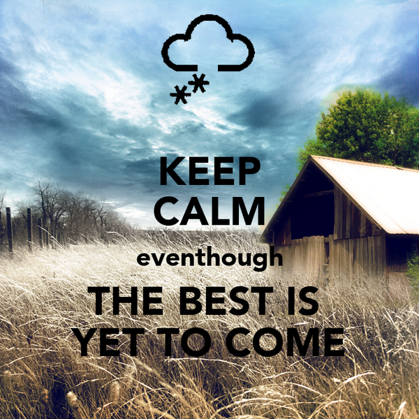 KEEP CALM eventhough THE BEST IS  YET TO COME